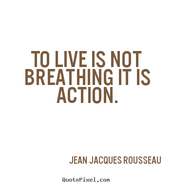 To live is not breathing it is action. Jean Jacques Rousseau famous life quotes