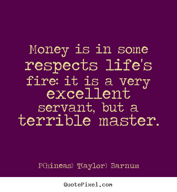 Quotes about life - Money is in some respects life's fire: it is a very excellent servant,..
