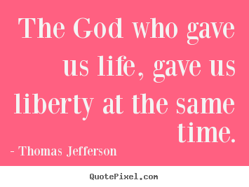 The god who gave us life, gave us liberty at the same time. Thomas Jefferson great life quotes