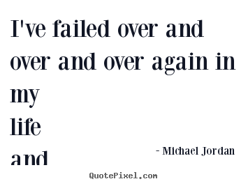 I've failed over and over and over again in my life and that.. Michael Jordan good life quotes