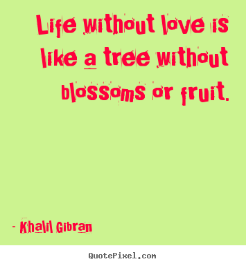 Khalil Gibran picture quotes - Life without love is like a tree without blossoms or fruit. - Life quote