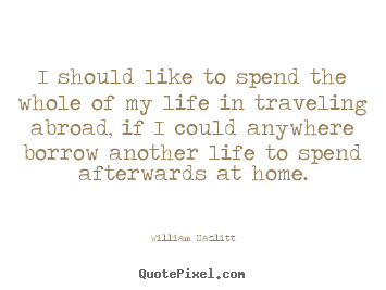 Life quotes - I should like to spend the whole of my life in traveling abroad,..