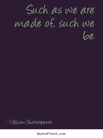 Create custom picture quote about life - Such as we are made of, such we be.