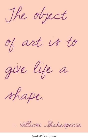 Life quote - The object of art is to give life a shape.