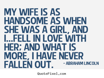 Abraham Lincoln picture quotes - My wife is as handsome as when she was a girl,.. - Love quotes