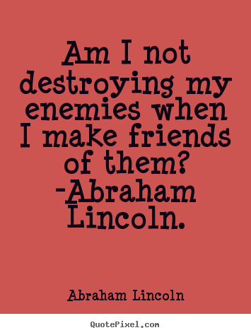 Abraham Lincoln picture quote - Am i not destroying my enemies when i make friends of them?.. - Love quotes