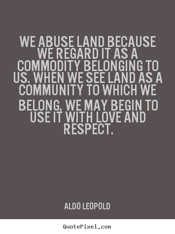 Love quotes - We abuse land because we regard it as a commodity belonging to us...
