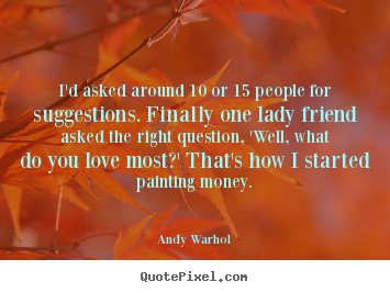 Andy Warhol picture quotes - I'd asked around 10 or 15 people for suggestions. finally one lady.. - Love quotes
