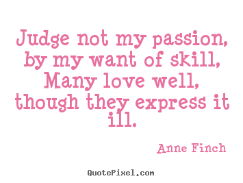 Judge not my passion, by my want of skill,many love well, though.. Anne Finch great love quote