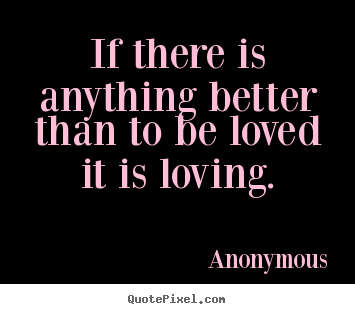 Create graphic picture quotes about love - If there is anything better than to be loved it is loving.