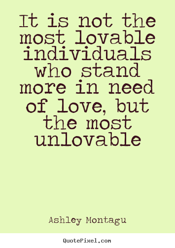 Quotes about love - It is not the most lovable individuals who stand..