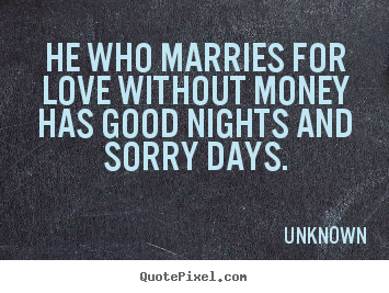 Unknown picture quote - He who marries for love without money has good nights and sorry days. - Love quotes