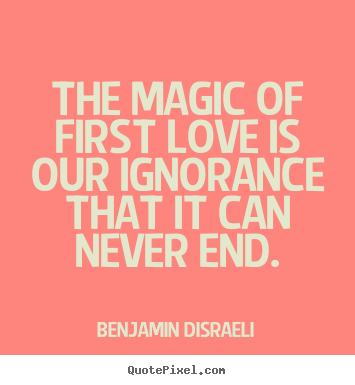 Benjamin Disraeli picture quotes - The magic of first love is our ignorance.. - Love quote