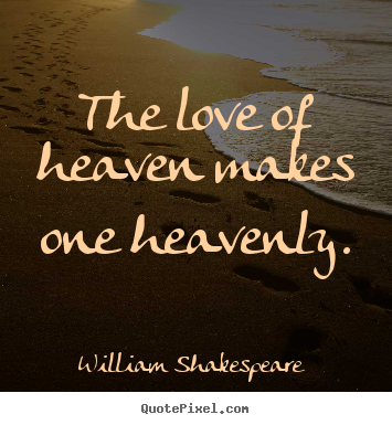 William Shakespeare  picture quotes - The love of heaven makes one heavenly. - Love quote