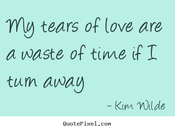 My tears of love are a waste of time if i turn away Kim Wilde best love quotes