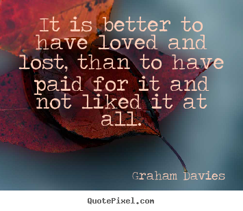 Graham Davies picture quotes - It is better to have loved and lost, than to have.. - Love quotes