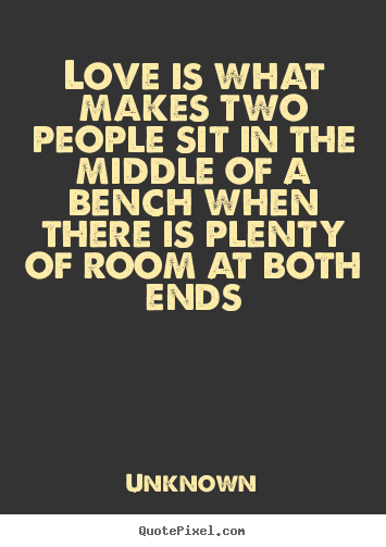 Quote about love - Love is what makes two people sit in the middle of a bench..