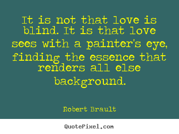 Quotes about love - It is not that love is blind. it is that love..