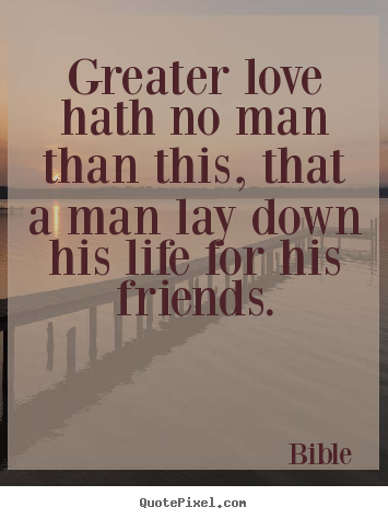 Greater love hath no man than this, that a man lay down his life.. Bible top love quotes