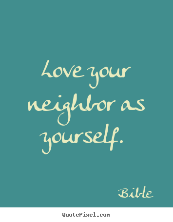 Make picture quotes about love - Love your neighbor as yourself.