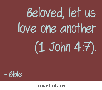 Design custom picture quote about love - Beloved, let us love one another (1 john 4:7).