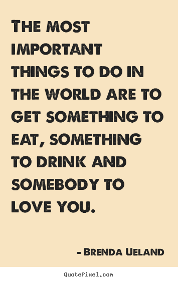 Brenda Ueland picture quotes - The most important things to do in the world are to get something.. - Love quote
