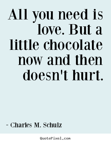 Quotes about love - All you need is love. but a little chocolate now and..