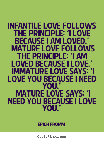 Create your own picture quotes about love - Infantile love follows the principle: 'i love because..