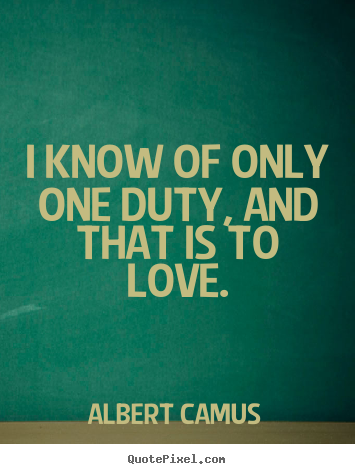 Love quotes - I know of only one duty, and that is to love.