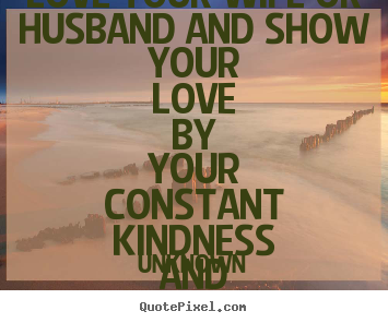 Love sayings - Love your wife or husband and show your love by your constant kindness..