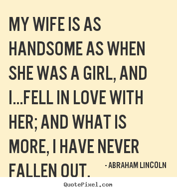 Create graphic poster quote about love - My wife is as handsome as when she was a girl, and..