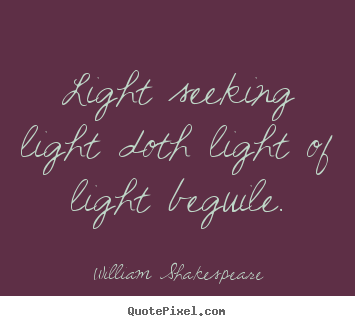 William Shakespeare picture quote - Light seeking light doth light of light beguile. - Love quotes