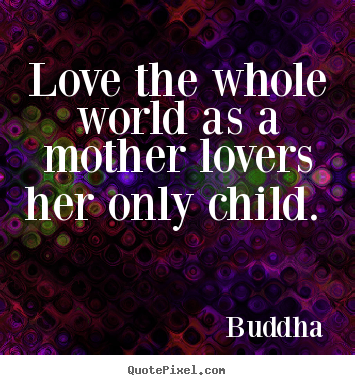 Love quote - Love the whole world as a mother lovers her only child.