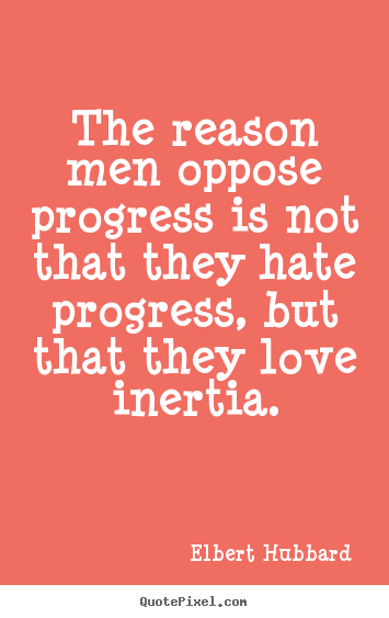 Elbert Hubbard picture sayings - The reason men oppose progress is not that they hate.. - Love quotes