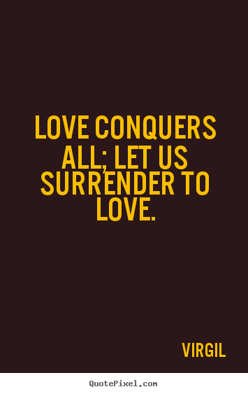 Quotes about love - Love conquers all; let us surrender to love.