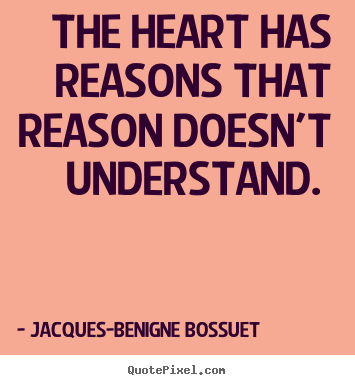 Jacques-Benigne Bossuet picture quotes - The heart has reasons that reason doesn't understand... - Love quotes