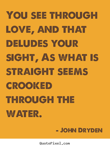 You see through love, and that deludes your sight, as what is straight.. John Dryden good love quotes