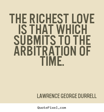 Lawrence George Durrell picture quotes - The richest love is that which submits to the arbitration.. - Love quotes