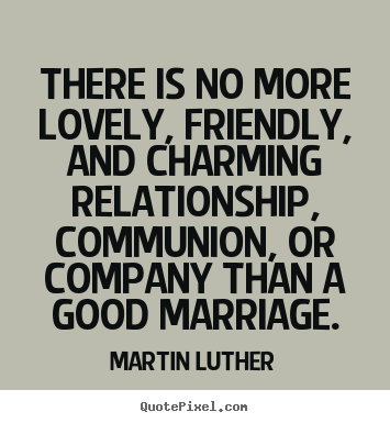 There is no more lovely, friendly, and charming relationship,.. Martin Luther greatest love quotes