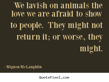We lavish on animals the love we are afraid to show to people... Mignon McLaughlin top love quotes