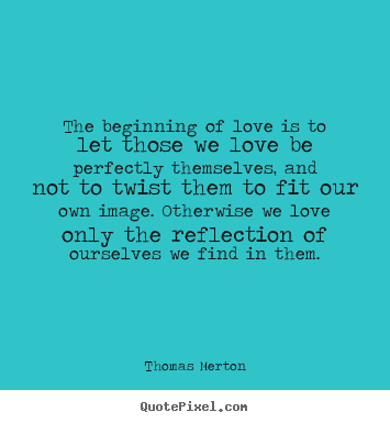 Thomas Merton poster quotes - The beginning of love is to let those we love.. - Love quotes