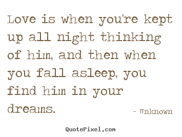 Quotes about love - Love is when you're kept up all night thinking..