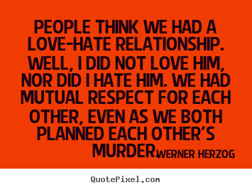 People think we had a love-hate relationship. well,.. Werner Herzog good love quotes