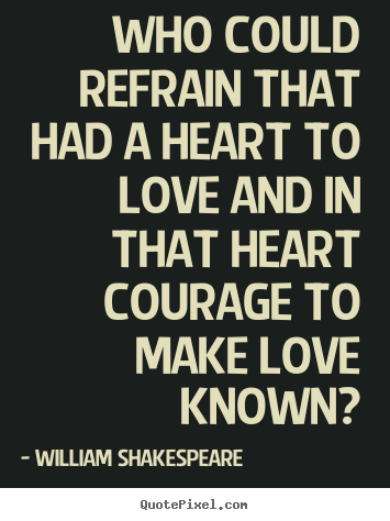 Who could refrain that had a heart to love and.. William Shakespeare  famous love quotes
