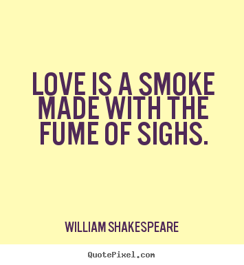 Love is a smoke made with the fume of sighs. William Shakespeare great love quotes