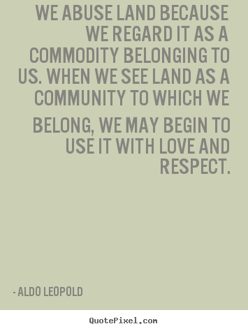 Aldo Leopold picture quotes - We abuse land because we regard it as a commodity belonging.. - Love quotes