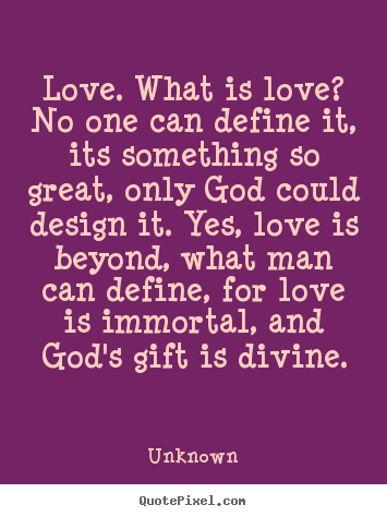 Love quotes - Love. what is love? no one can define it, its something..