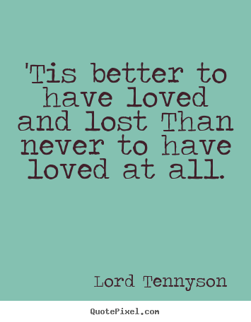 Create picture quotes about love - 'tis better to have loved and lost than never to..