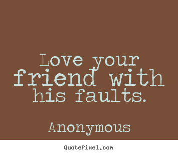 Quotes about love - Love your friend with his faults.