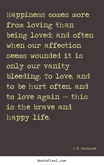 J. E. Buckrose picture sayings - Happiness comes more from loving than being loved; and.. - Love quote
